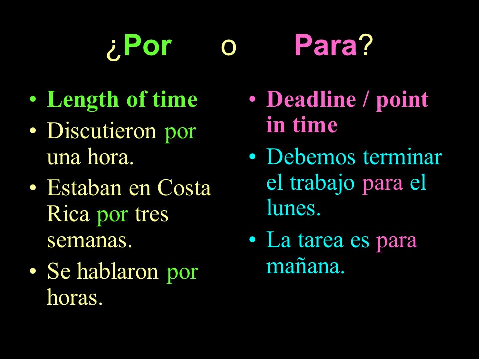 ¿Por o Para? Length of time Discutieron por una hora. Estaban en Costa Rica por tres semanas. Se hablaron por horas. Deadline / point in time Debemos