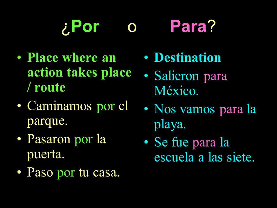 ¿Por o Para? Place where an action takes place / route Caminamos por el parque. Pasaron por la puerta. Paso por tu casa. Destination Salieron para Méx