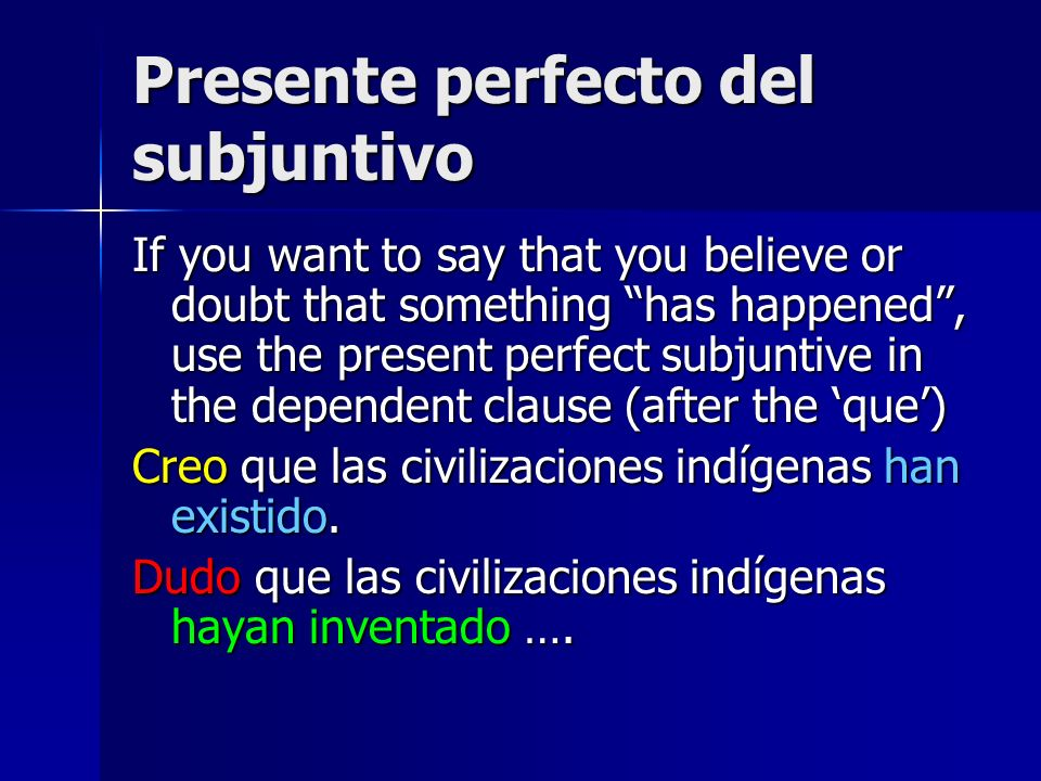 Presente perfecto del subjuntivo If you want to say that you believe or doubt that something has happened, use the present perfect subjuntive in the dependent clause (after the que) Creo que las civilizaciones indígenas han existido.