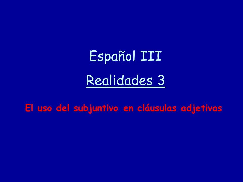Español III Realidades 3 El uso del subjuntivo en cláusulas adjetivas