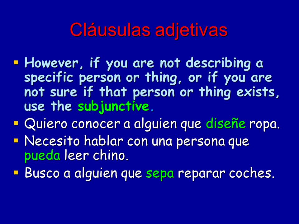 Cláusulas adjetivas However, if you are not describing a specific person or thing, or if you are not sure if that person or thing exists, use the subj