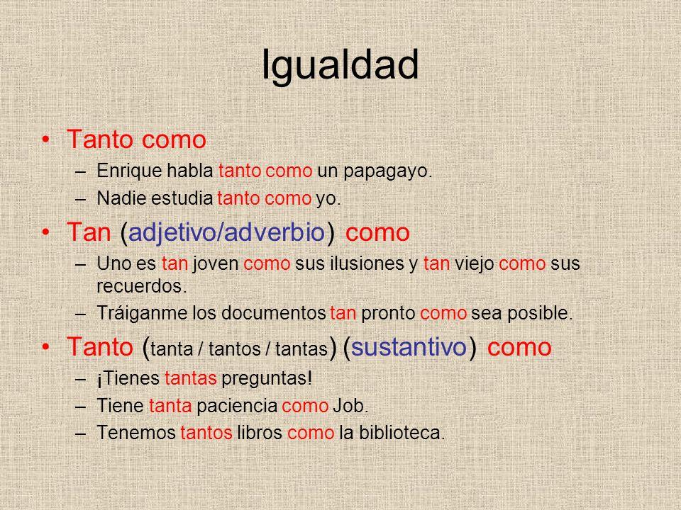 Igualdad Tanto como –Enrique habla tanto como un papagayo. –Nadie estudia tanto como yo. Tan (adjetivo/adverbio) como –Uno es tan joven como sus ilusi