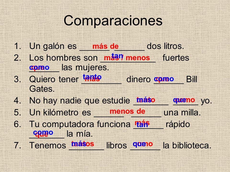 Comparaciones 1.Un galón es ______ ______ dos litros. 2.Los hombres son ___________ fuertes ______ las mujeres. 3.Quiero tener ________ dinero ______