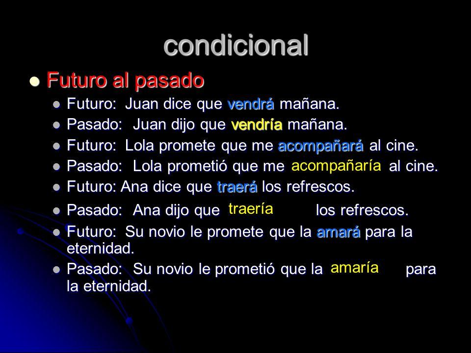 condicional Futuro al pasado Futuro al pasado Futuro: Juan dice que vendrá mañana. Futuro: Juan dice que vendrá mañana. Pasado: Juan dijo que vendría