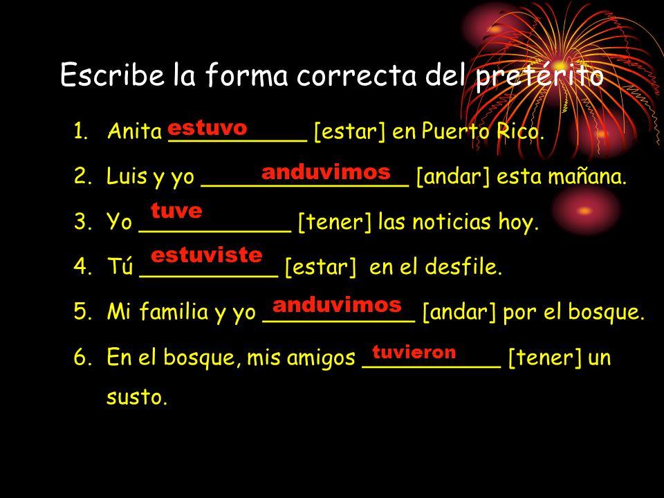 Escribe la forma correcta del pretérito 1.Anita __________ [estar] en Puerto Rico. 2.Luis y yo _______________ [andar] esta mañana. 3.Yo ___________ [