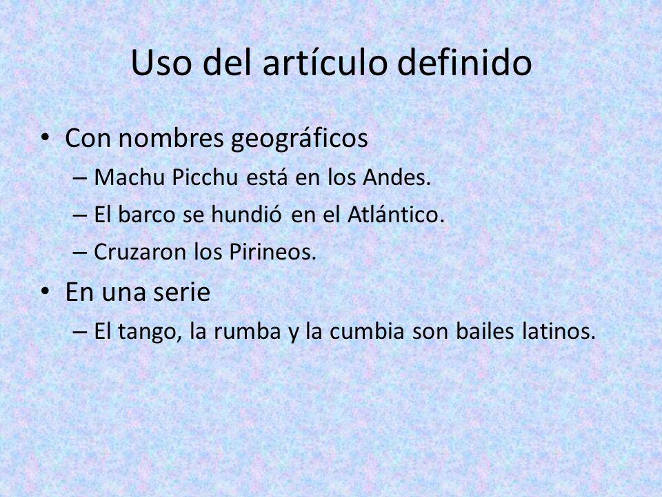 Uso del artículo definido Con nombres geográficos – Machu Picchu está en los Andes. – El barco se hundió en el Atlántico. – Cruzaron los Pirineos. En