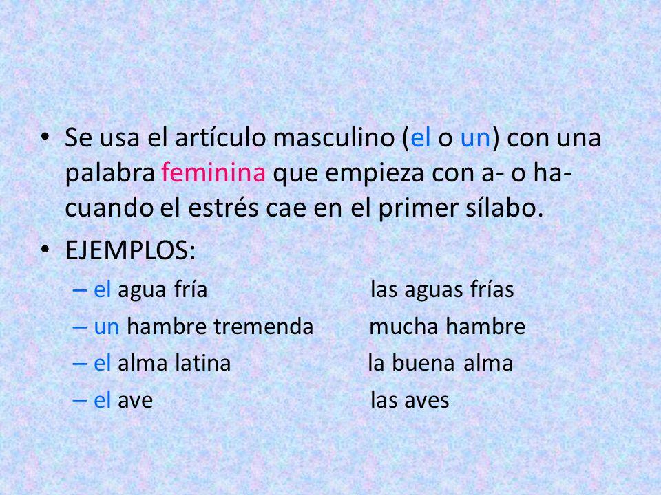 Se usa el artículo masculino (el o un) con una palabra feminina que empieza con a- o ha- cuando el estrés cae en el primer sílabo. EJEMPLOS: – el agua