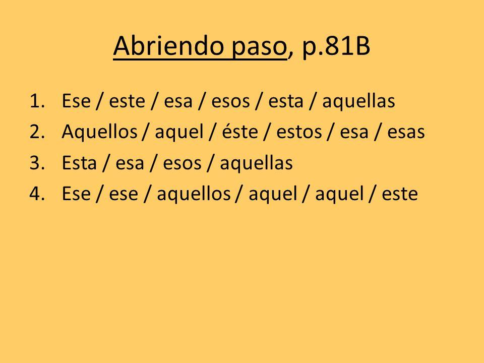 Abriendo paso, p.81B 1.Ese / este / esa / esos / esta / aquellas 2.Aquellos / aquel / éste / estos / esa / esas 3.Esta / esa / esos / aquellas 4.Ese /