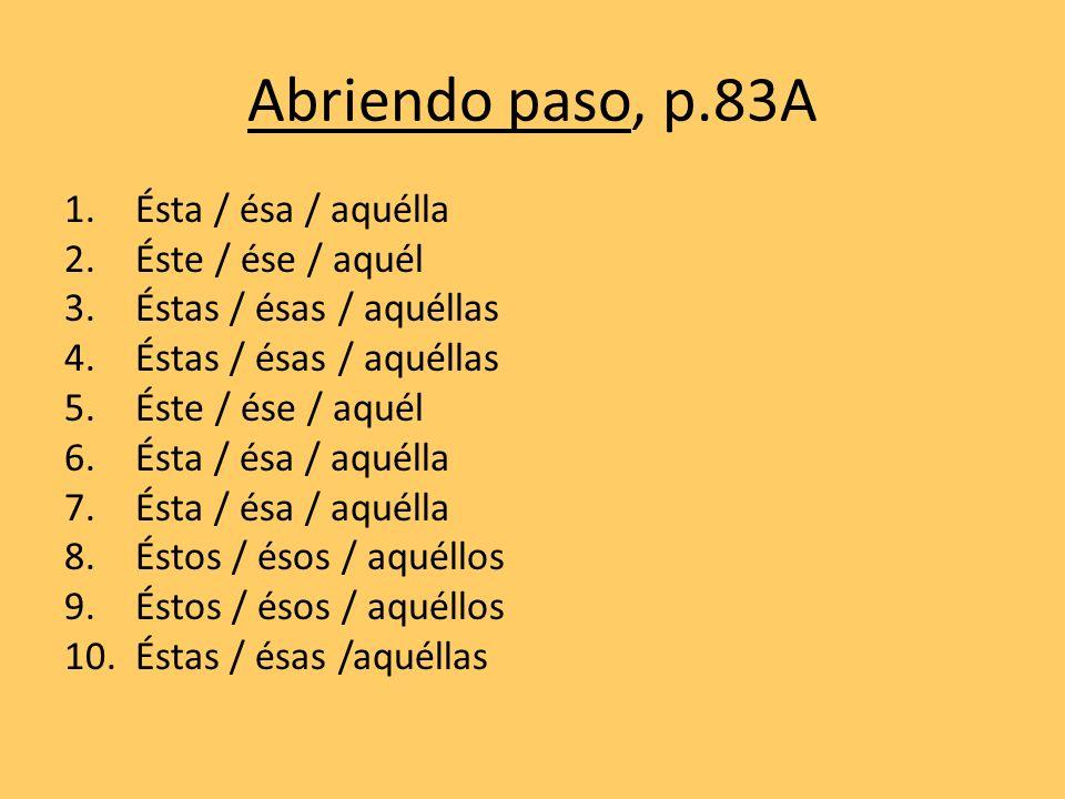 Abriendo paso, p.83A 1.Ésta / ésa / aquélla 2.Éste / ése / aquél 3.Éstas / ésas / aquéllas 4.Éstas / ésas / aquéllas 5.Éste / ése / aquél 6.Ésta / ésa