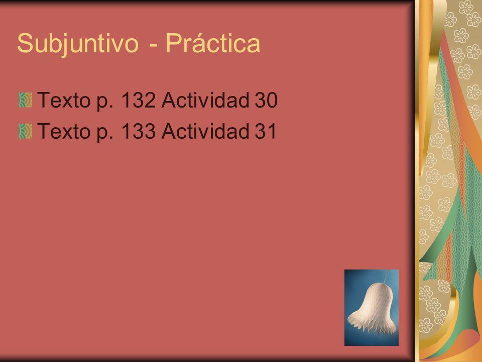 Subjuntivo - Práctica Texto p. 132 Actividad 30 Texto p. 133 Actividad 31