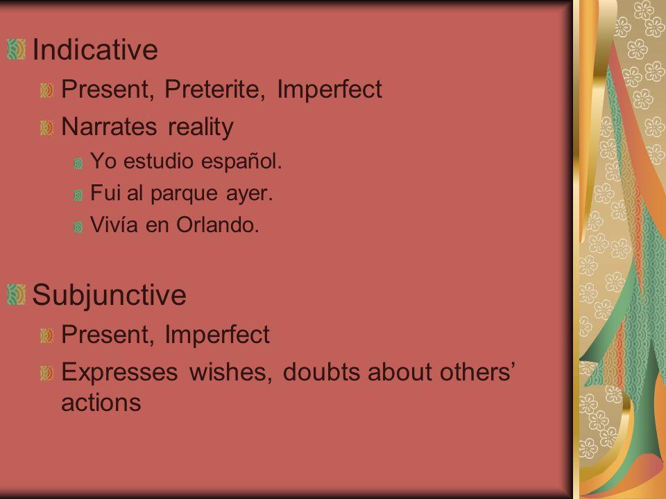 Indicative Present, Preterite, Imperfect Narrates reality Yo estudio español. Fui al parque ayer. Vivía en Orlando. Subjunctive Present, Imperfect Exp