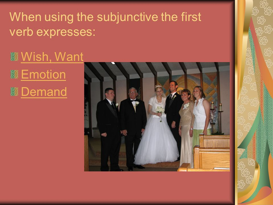 When using the subjunctive the first verb expresses: Wish, Want Emotion Demand
