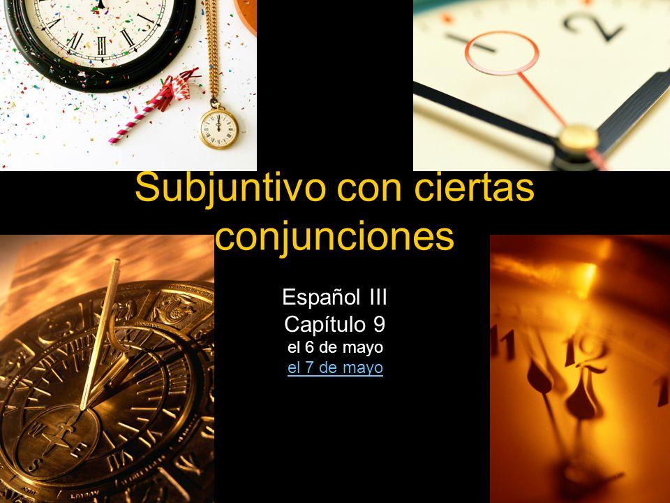 Subjuntivo con ciertas conjunciones Español III Capítulo 9 el 6 de mayo el 7 de mayo