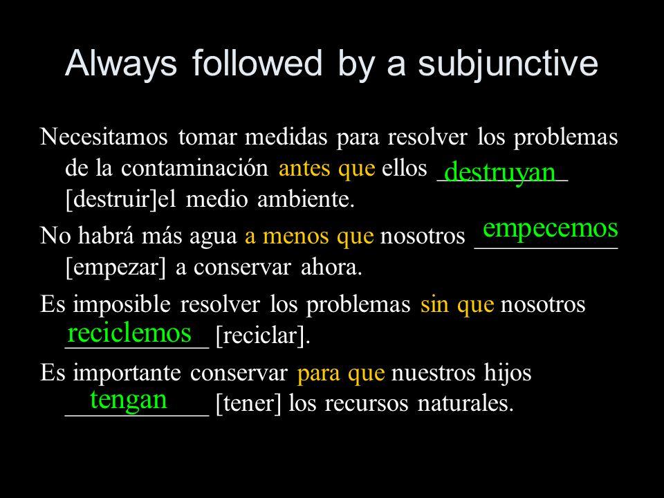 Always followed by a subjunctive Necesitamos tomar medidas para resolver los problemas de la contaminación antes que ellos __________ [destruir]el med