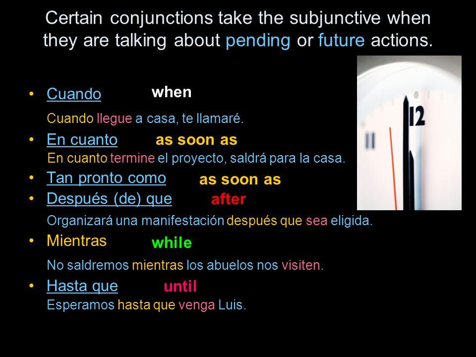 Certain conjunctions take the subjunctive when they are talking about pending or future actions. Cuando Cuando llegue a casa, te llamaré. En cuanto En