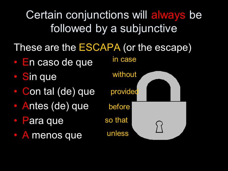 Certain conjunctions will always be followed by a subjunctive These are the ESCAPA (or the escape) En caso de que Sin que Con tal (de) que Antes (de) que Para que A menos que in case without provided before so that unless