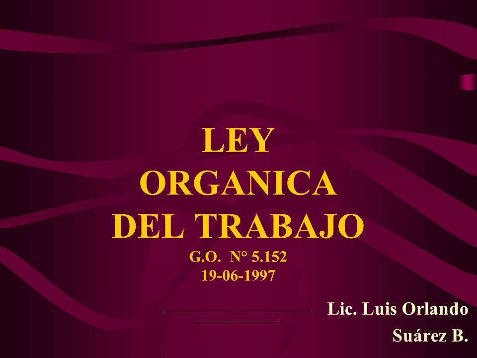 Lic. Luis Orlando Suárez B. LEY ORGANICA DEL TRABAJO G.O. N° 5.152 19-06-1997