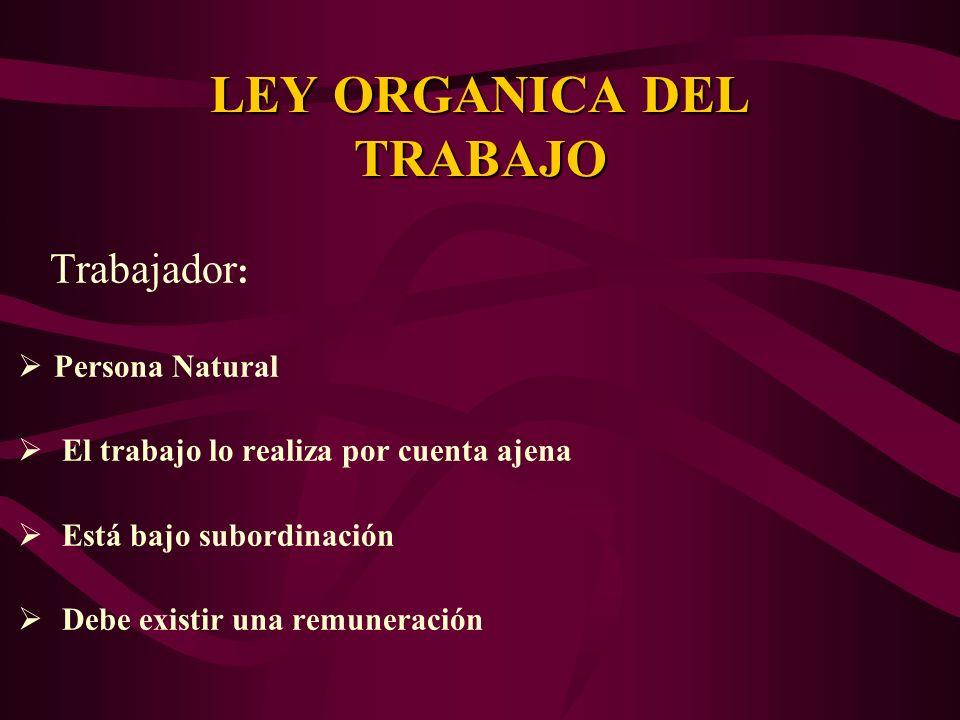 Trabajador : Persona Natural El trabajo lo realiza por cuenta ajena Está bajo subordinación Debe existir una remuneración LEY ORGANICA DEL TRABAJO