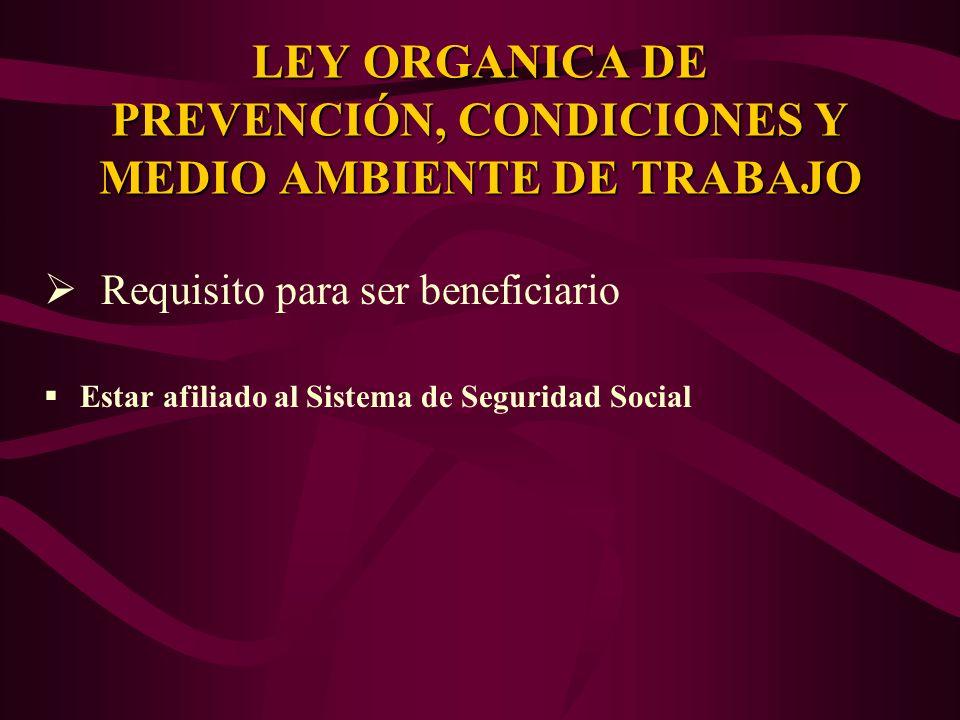 Requisito para ser beneficiario Estar afiliado al Sistema de Seguridad Social LEY ORGANICA DE PREVENCIÓN, CONDICIONES Y MEDIO AMBIENTE DE TRABAJO