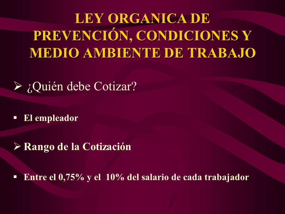 ¿Quién debe Cotizar? El empleador Rango de la Cotización Entre el 0,75% y el 10% del salario de cada trabajador LEY ORGANICA DE PREVENCIÓN, CONDICIONE