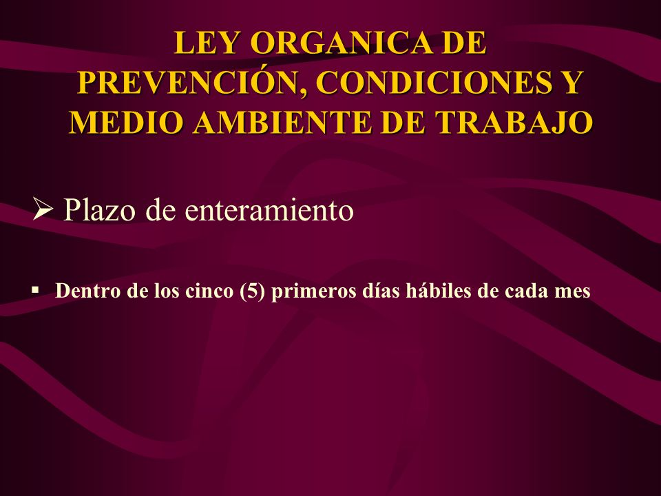 Plazo de enteramiento Dentro de los cinco (5) primeros días hábiles de cada mes LEY ORGANICA DE PREVENCIÓN, CONDICIONES Y MEDIO AMBIENTE DE TRABAJO