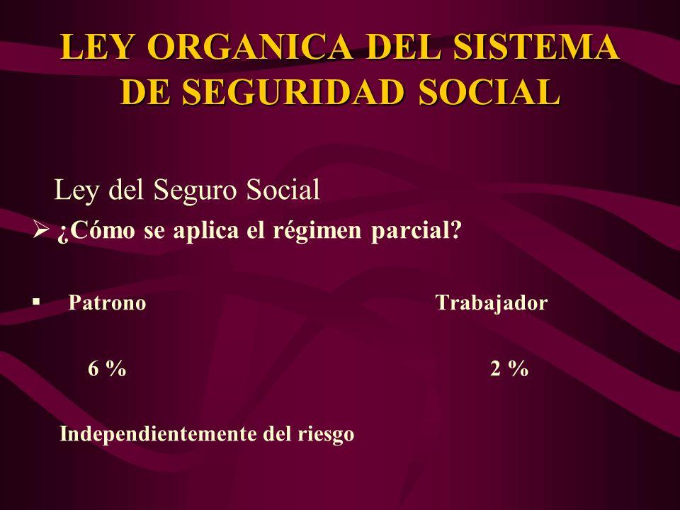 Ley del Seguro Social ¿Cómo se aplica el régimen parcial? Patrono Trabajador 6 % 2 % Independientemente del riesgo LEY ORGANICA DEL SISTEMA DE SEGURID