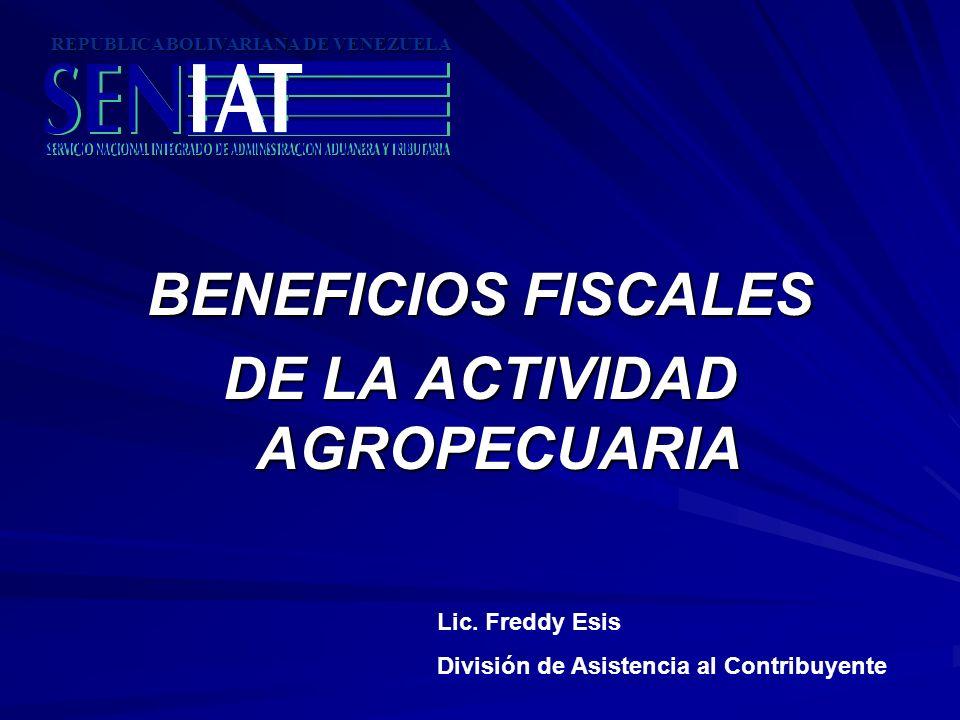 BENEFICIOS FISCALES DE LA ACTIVIDAD AGROPECUARIA REPUBLICA BOLIVARIANA DE VENEZUELA Lic. Freddy Esis División de Asistencia al Contribuyente
