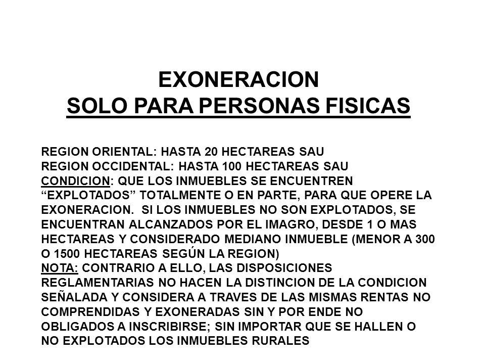 EXONERACION SOLO PARA PERSONAS FISICAS REGION ORIENTAL: HASTA 20 HECTAREAS SAU REGION OCCIDENTAL: HASTA 100 HECTAREAS SAU CONDICION: QUE LOS INMUEBLES