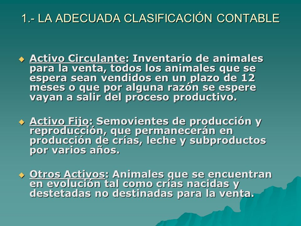 1.- LA ADECUADA CLASIFICACIÓN CONTABLE Activo Circulante: Inventario de animales para la venta, todos los animales que se espera sean vendidos en un p
