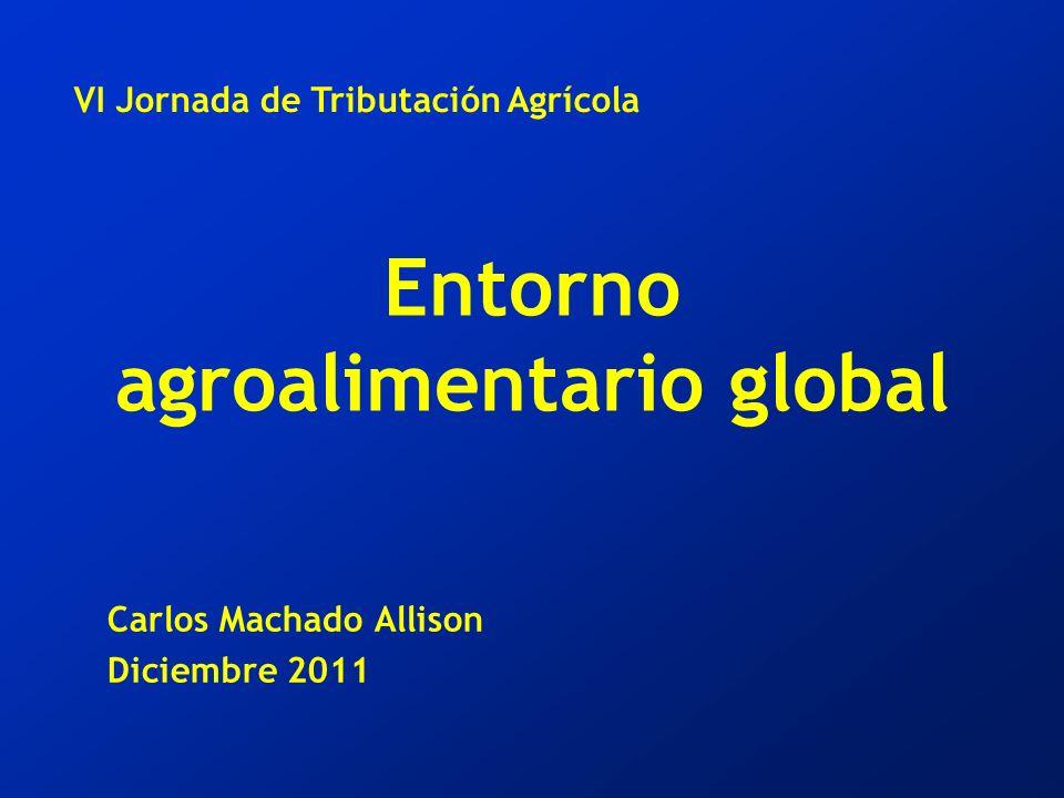 Entorno agroalimentario global Carlos Machado Allison Diciembre 2011 VI Jornada de Tributación Agrícola