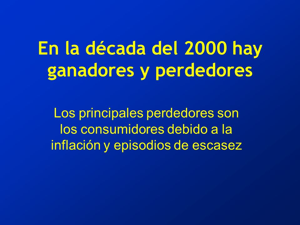 En la década del 2000 hay ganadores y perdedores Los principales perdedores son los consumidores debido a la inflación y episodios de escasez