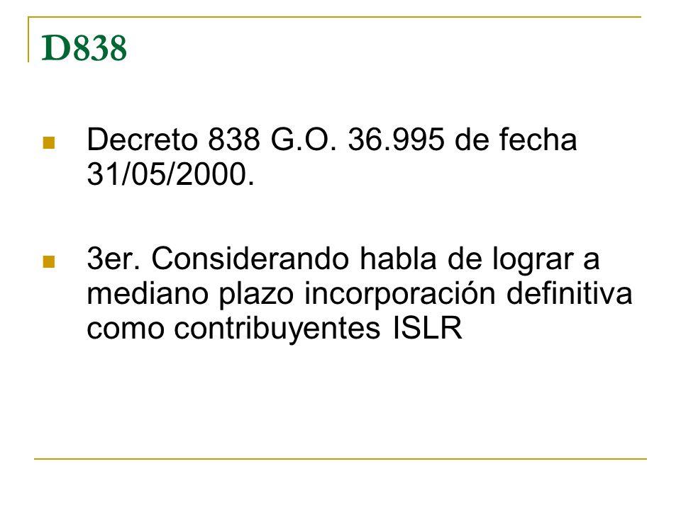 D838 Decreto 838 G.O. 36.995 de fecha 31/05/2000. 3er. Considerando habla de lograr a mediano plazo incorporación definitiva como contribuyentes ISLR