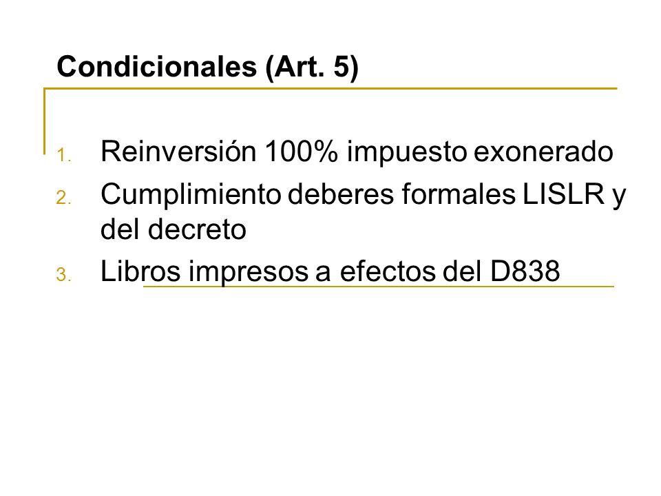 Condicionales (Art. 5) 1. Reinversión 100% impuesto exonerado 2. Cumplimiento deberes formales LISLR y del decreto 3. Libros impresos a efectos del D8