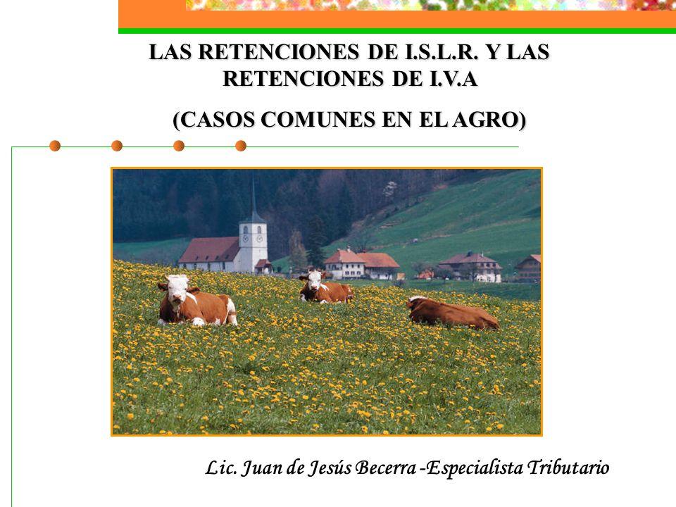 LAS RETENCIONES DE I.S.L.R. Y LAS RETENCIONES DE I.V.A (CASOS COMUNES EN EL AGRO) Lic. Juan de Jesús Becerra -Especialista Tributario