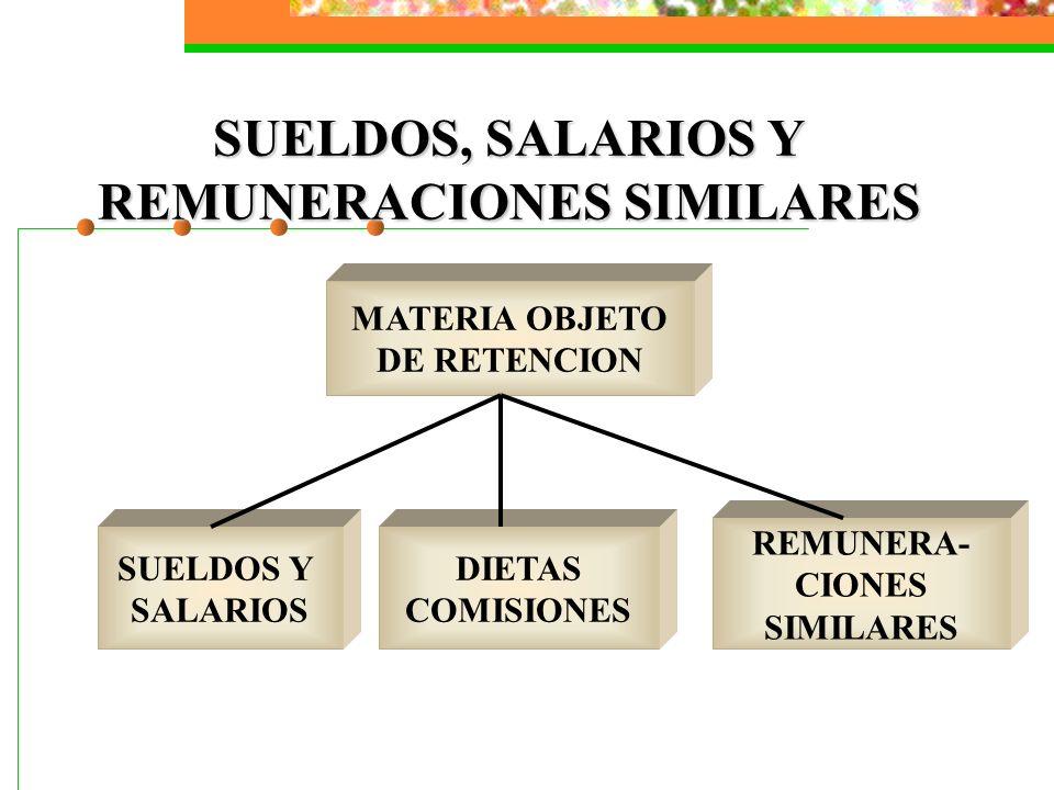 SUELDOS, SALARIOS Y REMUNERACIONES SIMILARES MATERIA OBJETO DE RETENCION SUELDOS Y SALARIOS DIETAS COMISIONES REMUNERA- CIONES SIMILARES