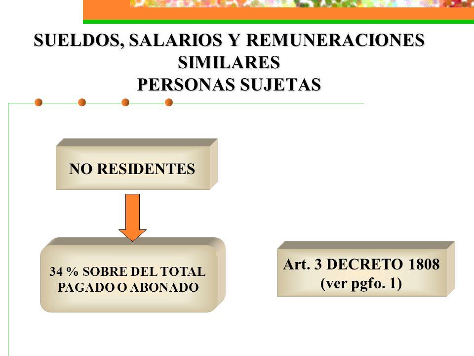 SUELDOS, SALARIOS Y REMUNERACIONES SIMILARES PERSONAS SUJETAS NO RESIDENTES 34 % SOBRE DEL TOTAL PAGADO O ABONADO Art. 3 DECRETO 1808 (ver pgfo. 1)
