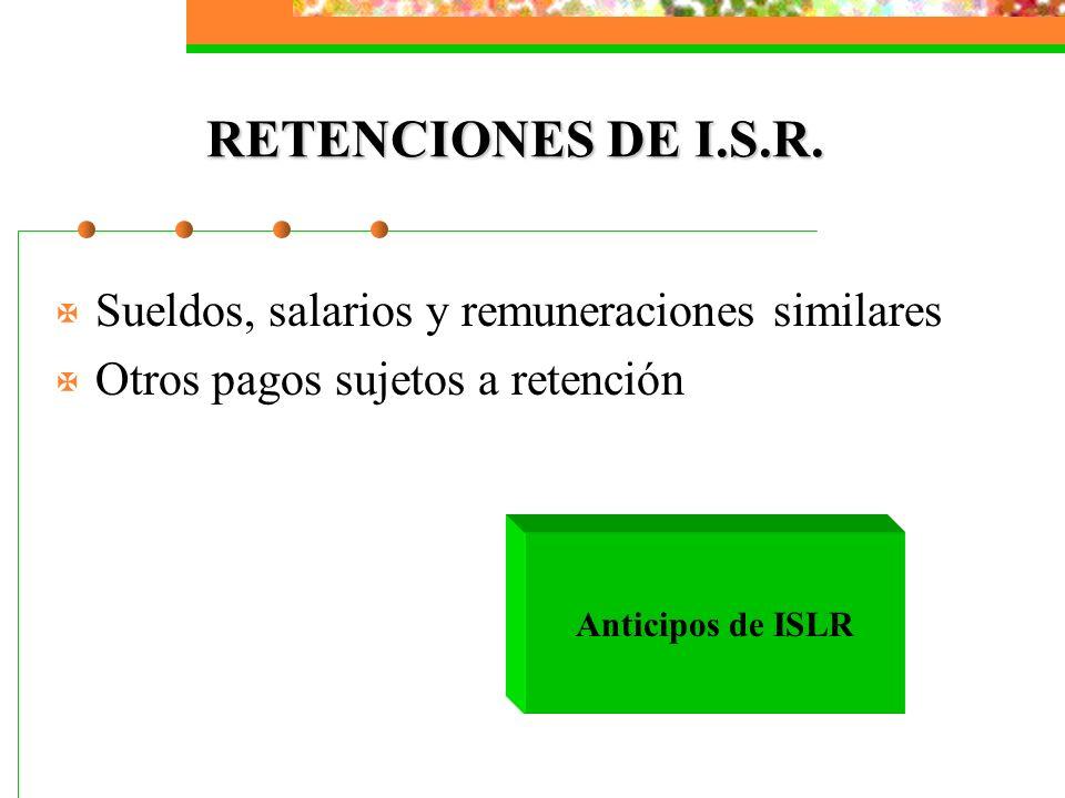 RETENCIONES DE I.S.R. X Sueldos, salarios y remuneraciones similares X Otros pagos sujetos a retención Anticipos de ISLR
