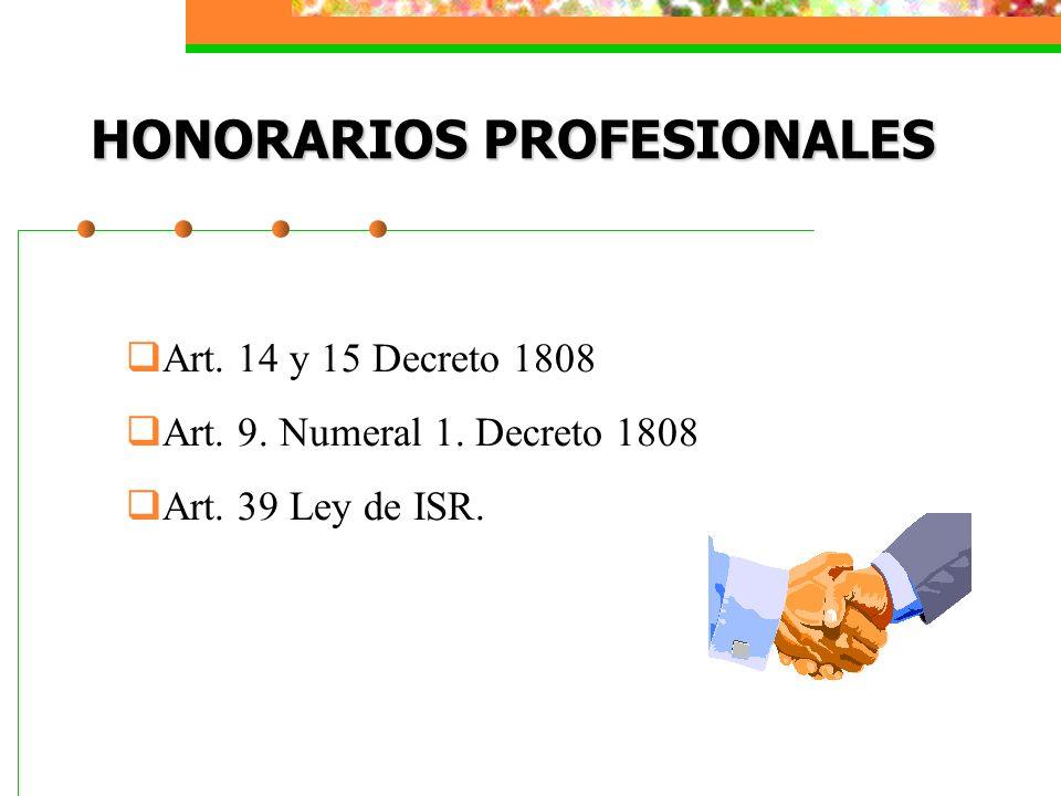HONORARIOS PROFESIONALES Art. 14 y 15 Decreto 1808 Art. 9. Numeral 1. Decreto 1808 Art. 39 Ley de ISR.