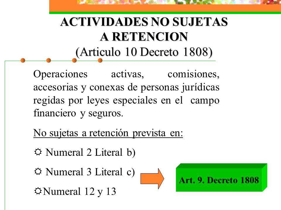 ACTIVIDADES NO SUJETAS A RETENCION (Articulo 10 Decreto 1808) Operaciones activas, comisiones, accesorias y conexas de personas jurídicas regidas por