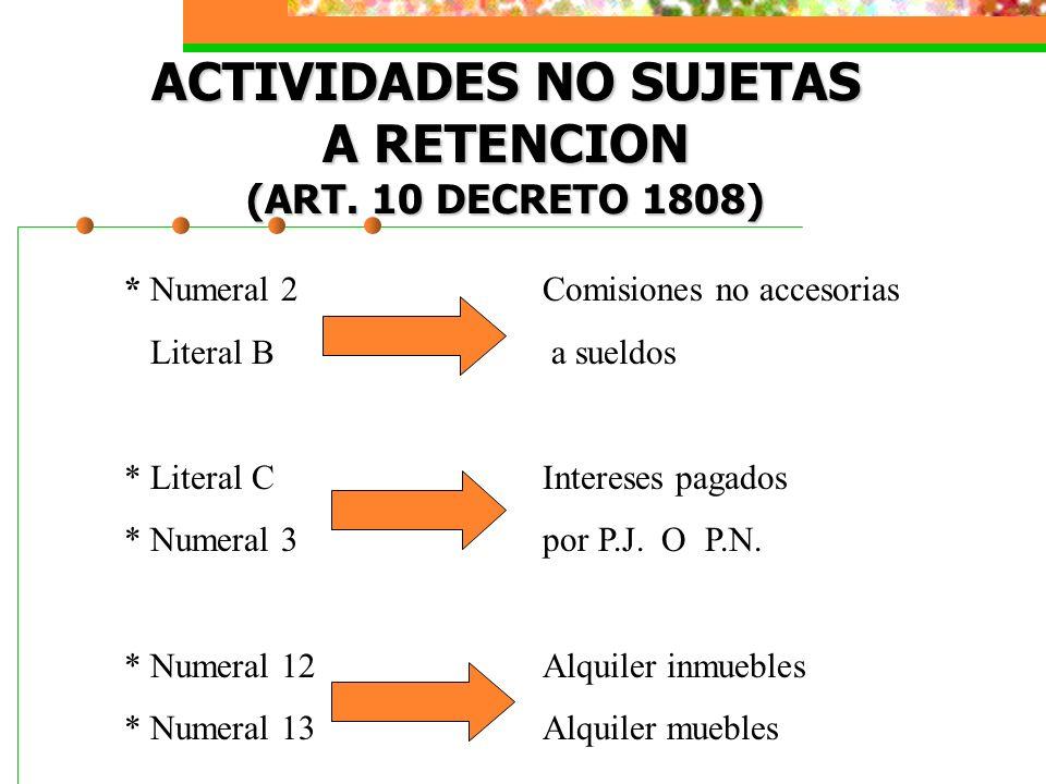 ACTIVIDADES NO SUJETAS A RETENCION (ART. 10 DECRETO 1808) * Numeral 2Comisiones no accesorias Literal B a sueldos * Literal CIntereses pagados * Numer