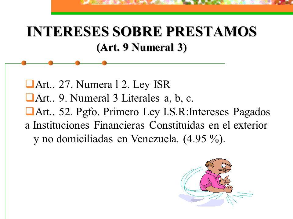 INTERESES SOBRE PRESTAMOS (Art. 9 Numeral 3) Art.. 27. Numera l 2. Ley ISR Art.. 9. Numeral 3 Literales a, b, c. Art.. 52. Pgfo. Primero Ley I.S.R:Int
