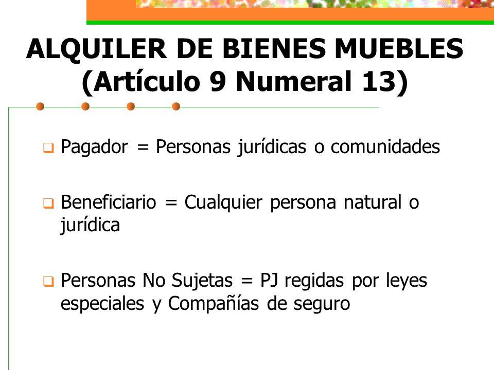 ALQUILER DE BIENES MUEBLES (Artículo 9 Numeral 13) Pagador = Personas jurídicas o comunidades Beneficiario = Cualquier persona natural o jurídica Pers