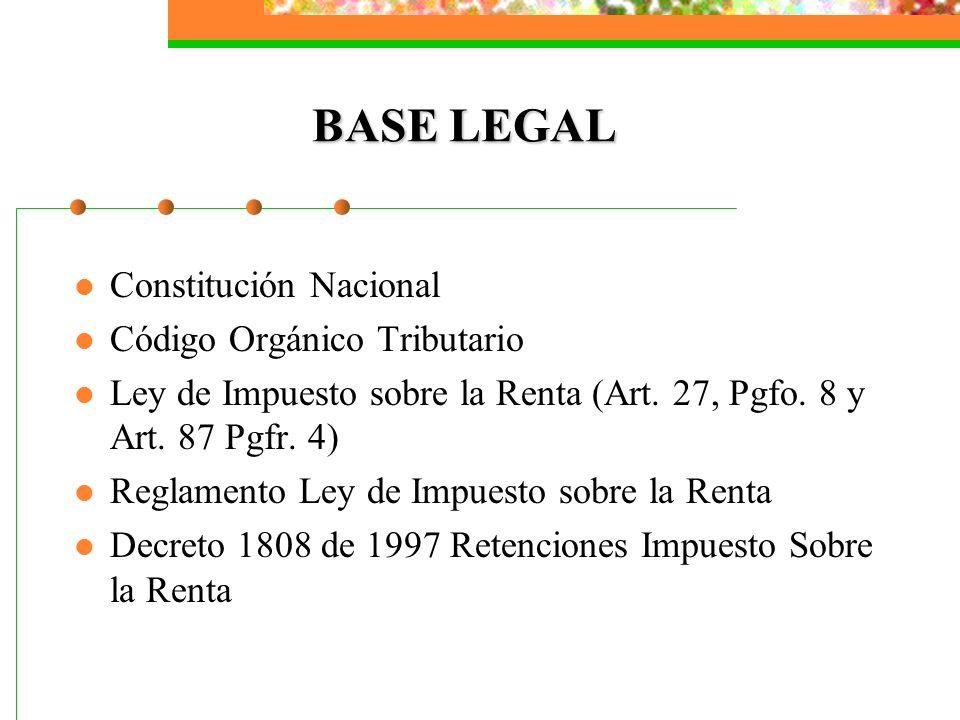 BASE LEGAL Constitución Nacional Código Orgánico Tributario Ley de Impuesto sobre la Renta (Art. 27, Pgfo. 8 y Art. 87 Pgfr. 4) Reglamento Ley de Impu
