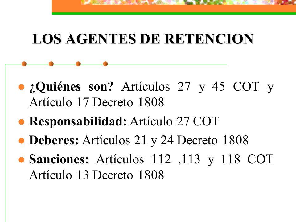 LOS AGENTES DE RETENCION ¿Quiénes son? Artículos 27 y 45 COT y Artículo 17 Decreto 1808 Responsabilidad: Artículo 27 COT Deberes: Artículos 21 y 24 De