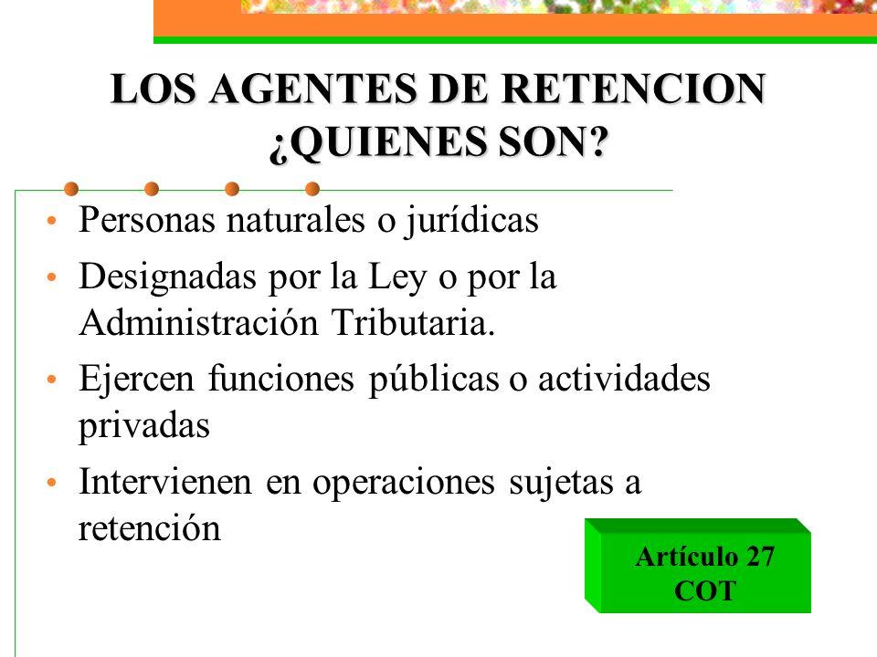 LOS AGENTES DE RETENCION ¿QUIENES SON? Personas naturales o jurídicas Designadas por la Ley o por la Administración Tributaria. Ejercen funciones públ