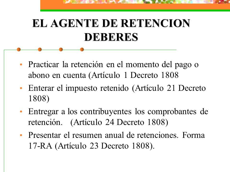 EL AGENTE DE RETENCION DEBERES Practicar la retención en el momento del pago o abono en cuenta (Artículo 1 Decreto 1808 Enterar el impuesto retenido (