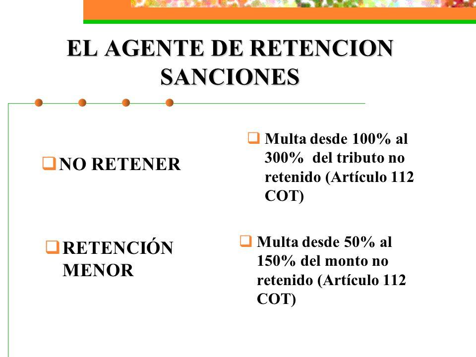 EL AGENTE DE RETENCION SANCIONES Multa desde 100% al 300% del tributo no retenido (Artículo 112 COT) NO RETENER RETENCIÓN MENOR Multa desde 50% al 150