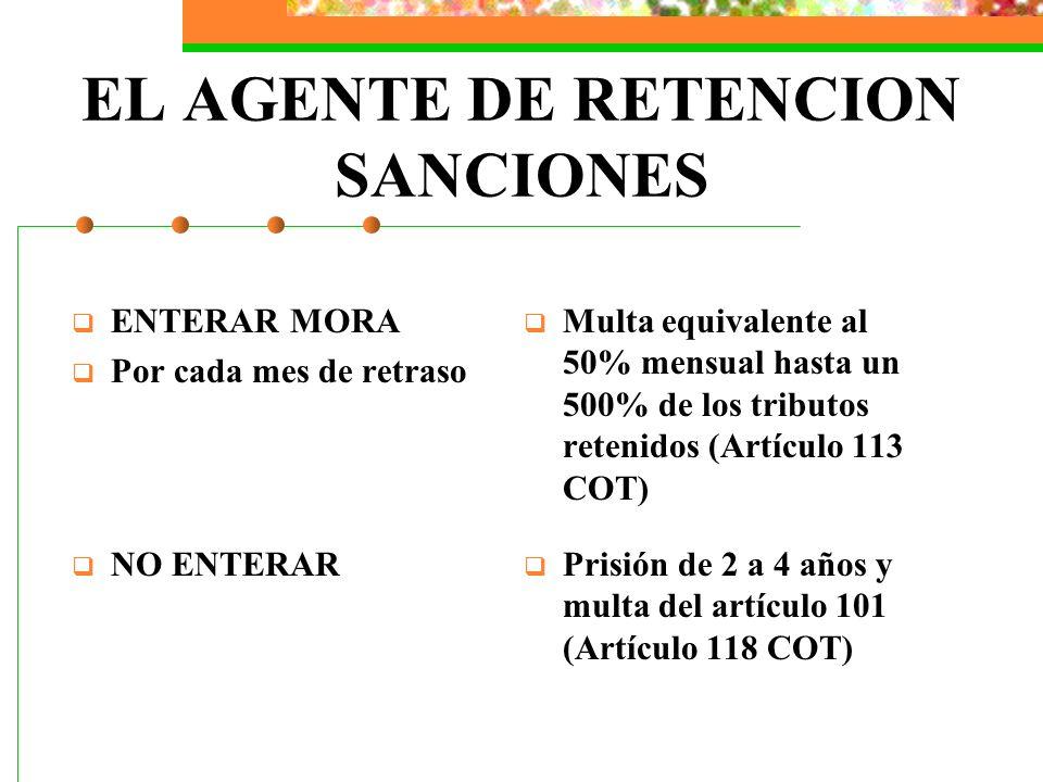 EL AGENTE DE RETENCION SANCIONES ENTERAR MORA Por cada mes de retraso Multa equivalente al 50% mensual hasta un 500% de los tributos retenidos (Artícu