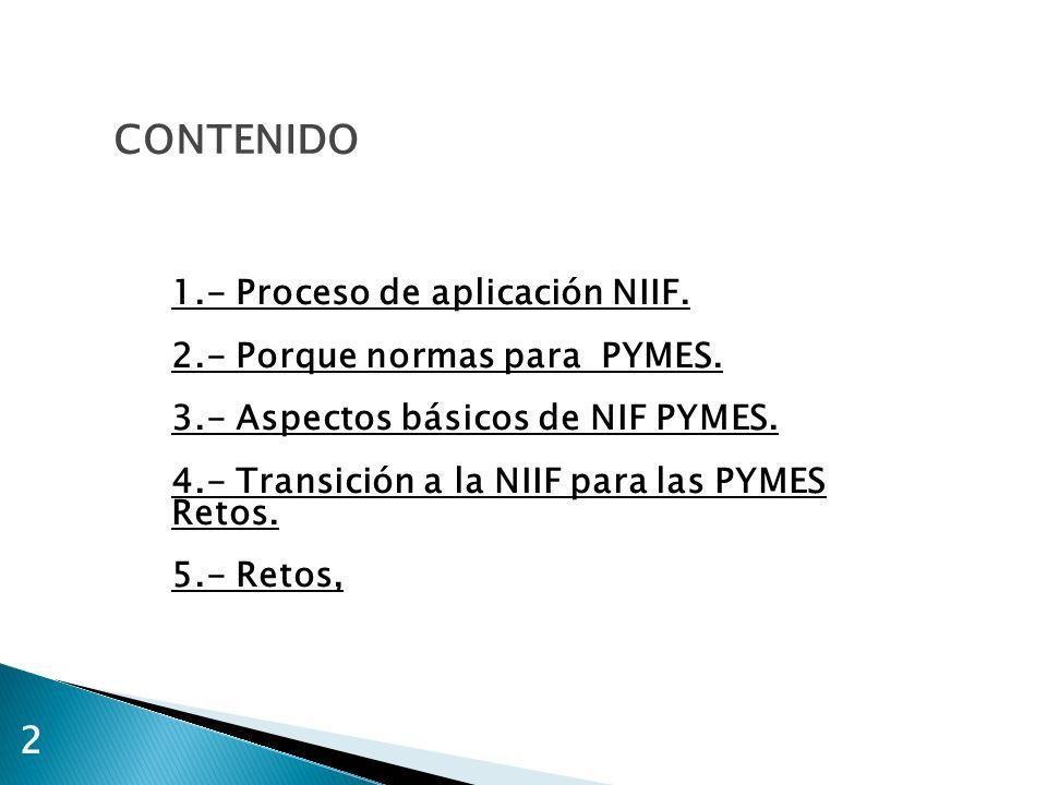 CONTENIDO 1.- Proceso de aplicación NIIF. 2.- Porque normas para PYMES. 3.- Aspectos básicos de NIF PYMES. 4.- Transición a la NIIF para las PYMES Ret