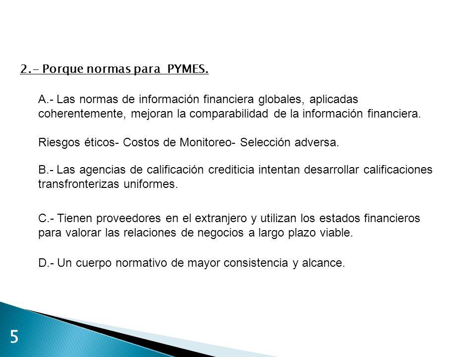 5 2.- Porque normas para PYMES. A.- Las normas de información financiera globales, aplicadas coherentemente, mejoran la comparabilidad de la informaci